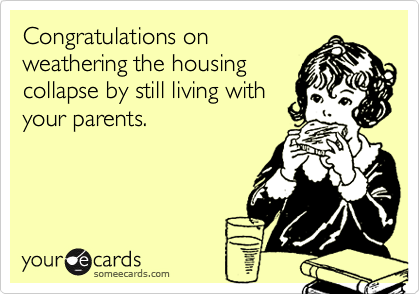 Congratulations onweathering the housingcollapse by still living withyour parents.