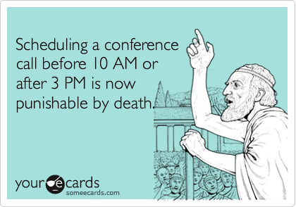 Scheduling a conferencecall before 10 AM or after 3 PM is now punishable by death.