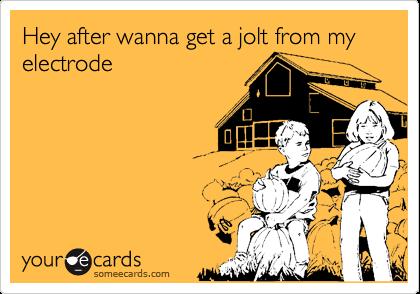 Hey after wanna get a jolt from my electrode
