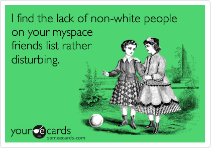 I find the lack of non-white people on your myspacefriends list ratherdisturbing.