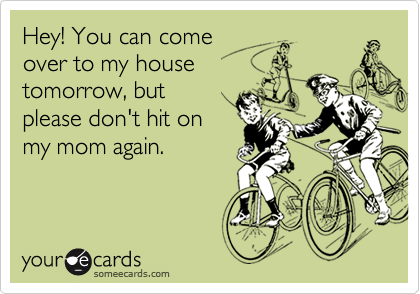 Hey! You can comeover to my housetomorrow, butplease don't hit onmy mom again.