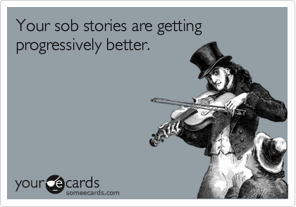 Your sob stories are getting progressively better.