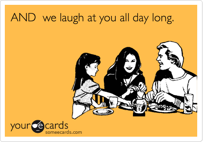 AND  we laugh at you all day long.
