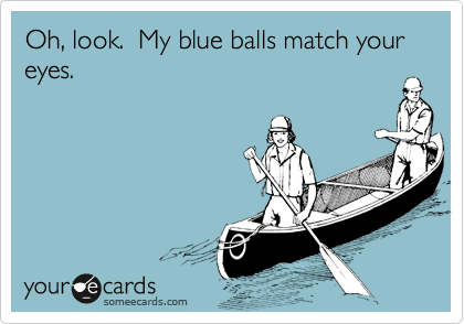 Oh, look.  My blue balls match your eyes.