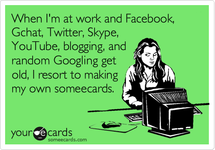 When I'm at work and Facebook, Gchat, Twitter, Skype,