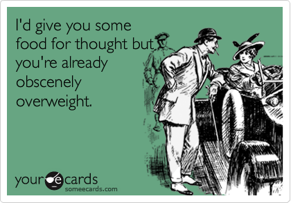 I'd give you somefood for thought butyou're alreadyobscenelyoverweight.