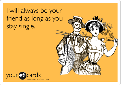 I will always be your friend as long as youstay single.