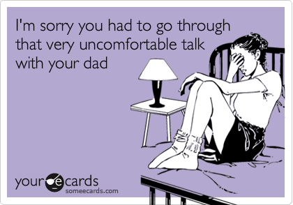 I'm sorry you had to go through that very uncomfortable talkwith your dad