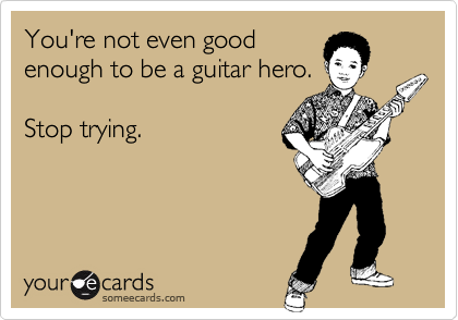 You're not even good enough to be a guitar hero.  Stop trying.