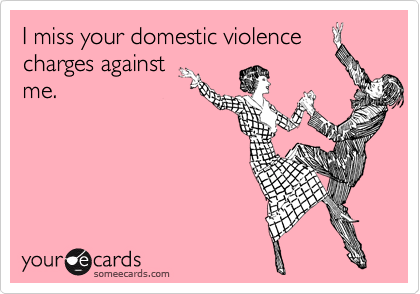 I miss your domestic violencecharges againstme.