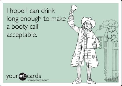 I hope I can drinklong enough to makea booty callacceptable.