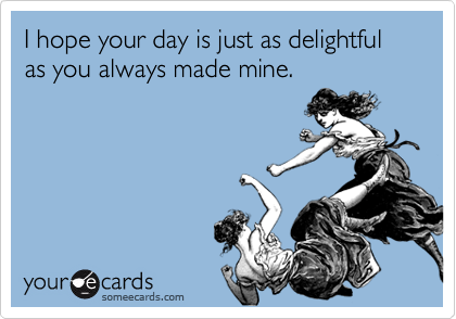 I hope your day is just as delightful as you always made mine.