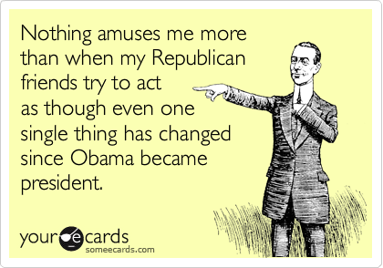 Nothing amuses me more than when my Republican friends try to act  as though even one single thing has changed since Obama became president.