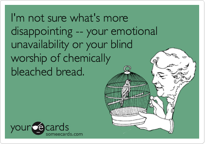 I'm not sure what's more disappointing -- your emotional unavailability or your blind worship of chemically bleached bread.