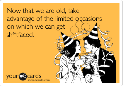 Now that we are old, take advantage of the limited occasions on which we can get sh*tfaced.