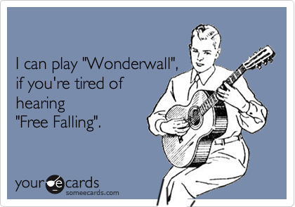 """I can play """"Wonderwall"""",if you're tired ofhearing """"Free Falling""""."""