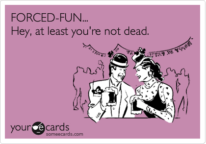FORCED-FUN... Hey, at least you're not dead.
