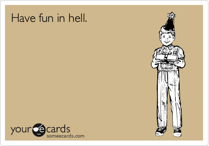 Have fun in hell.