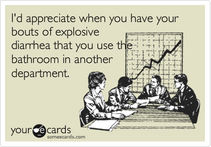 I'd appreciate when you have your bouts of explosivediarrhea that you use thebathroom in anotherdepartment.