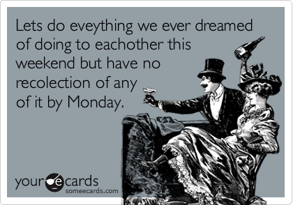 Lets do eveything we ever dreamed of doing to eachother this weekend but have no recolection of any of it by Monday.