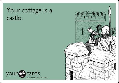 Your cottage is a castle.