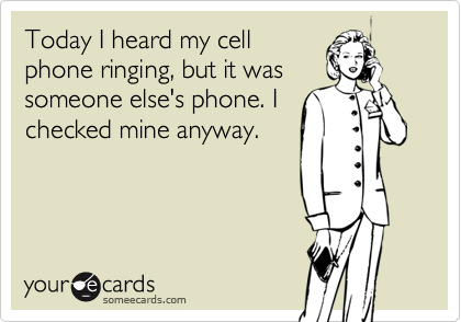 Today I heard my cellphone ringing, but it wassomeone else's phone. Ichecked mine anyway.