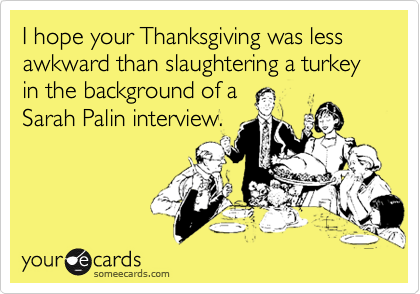 I hope your Thanksgiving was less awkward than slaughtering a turkey in the background of aSarah Palin interview.