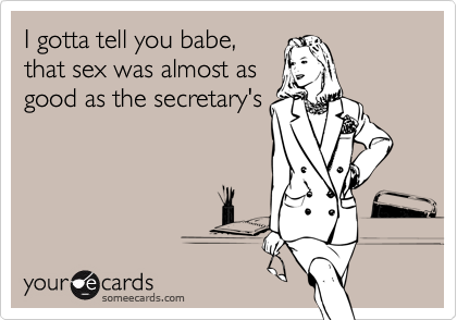 I gotta tell you babe,that sex was almost asgood as the secretary's