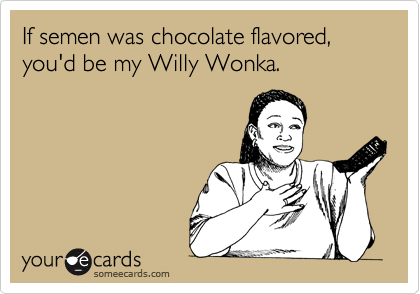 If semen was chocolate flavored, you'd be my Willy Wonka.