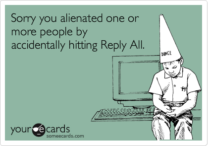 Sorry you alienated one or more people by accidentally hitting Reply All.
