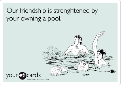 Our friendship is strenghtened by your owning a pool.