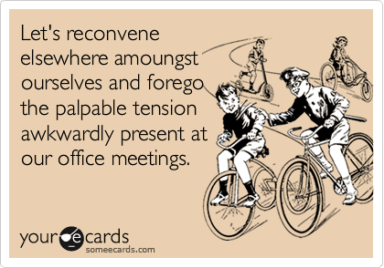 Let's reconveneelsewhere amoungstourselves and foregothe palpable tensionawkwardly present atour office meetings.