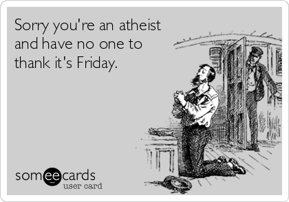 someecards.com - Sorry you're an atheist and have no one to thank it's Friday.