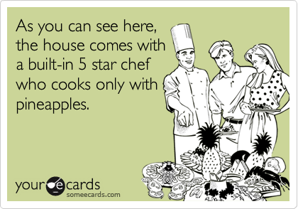 As you can see here,the house comes witha built-in 5 star chefwho cooks only withpineapples.
