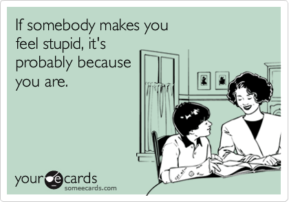 If somebody makes you feel stupid, it's probably because you are.