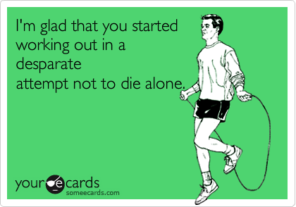 I'm glad that you startedworking out in adesparateattempt not to die alone.
