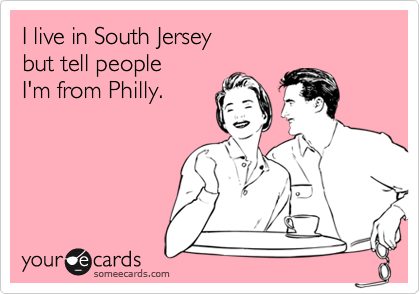 I live in South Jerseybut tell peopleI'm from Philly.