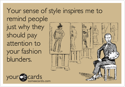 Your sense of style inspires me to remind peoplejust why theyshould payattention toyour fashionblunders.