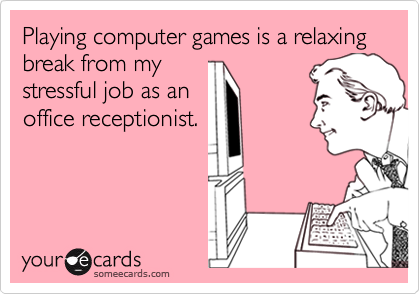Playing computer games is a relaxing break from mystressful job as anoffice receptionist.