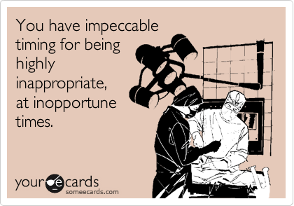 You have impeccabletiming for beinghighlyinappropriate,at inopportunetimes.