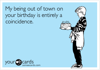 My being out of town onyour birthday is entirely acoincidence.