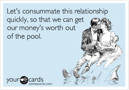 Let's consummate this relationship quickly, so that we can getour money's worth outof the pool.