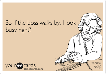 So if the boss walks by, I look busy right?