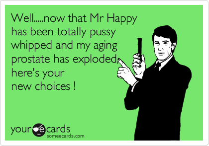 Well.....now that Mr Happy has been totally pussy whipped and my aging prostate has exploded, here's your new choices !