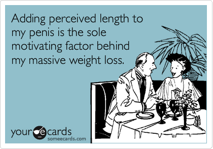 Adding perceived length tomy penis is the solemotivating factor behindmy massive weight loss.