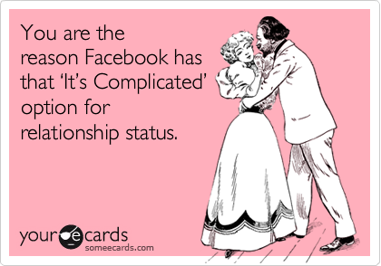 You are thereason Facebook hasthat %u2018It%u2019s Complicated%u2019option forrelationship status.