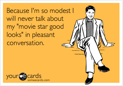 Because I'm so modest I