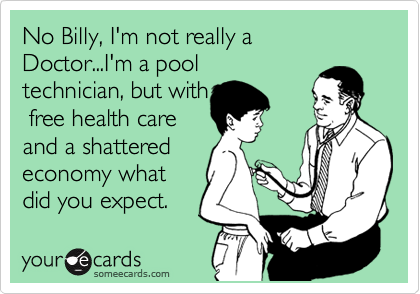No Billy, I'm not really a Doctor...I'm a pool technician, but with  free health care and a shattered economy what did you expect.