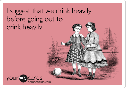 I suggest that we drink heavily before going out todrink heavily