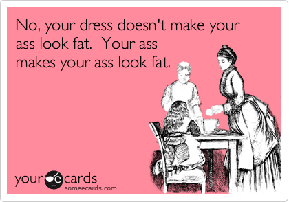 No, your dress doesn't make your ass look fat.  Your ass makes your ass look fat.